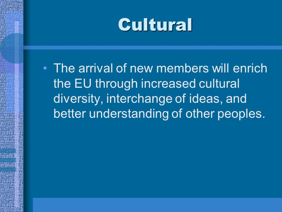 Cultural The arrival of new members will enrich the EU through increased cultural diversity, interchange of ideas, and better understanding of other peoples.