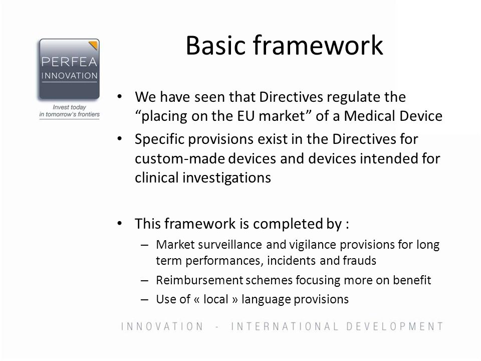 Basic framework We have seen that Directives regulate the placing on the EU market of a Medical Device Specific provisions exist in the Directives for custom-made devices and devices intended for clinical investigations This framework is completed by : – Market surveillance and vigilance provisions for long term performances, incidents and frauds – Reimbursement schemes focusing more on benefit – Use of « local » language provisions