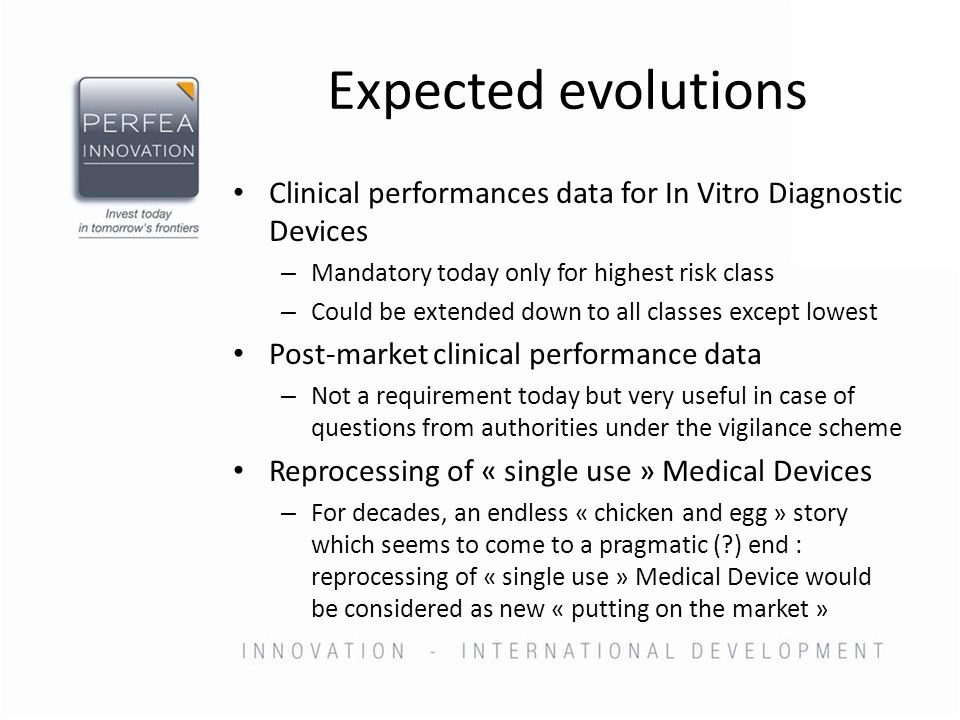 Expected evolutions Clinical performances data for In Vitro Diagnostic Devices – Mandatory today only for highest risk class – Could be extended down to all classes except lowest Post-market clinical performance data – Not a requirement today but very useful in case of questions from authorities under the vigilance scheme Reprocessing of « single use » Medical Devices – For decades, an endless « chicken and egg » story which seems to come to a pragmatic (?) end : reprocessing of « single use » Medical Device would be considered as new « putting on the market »