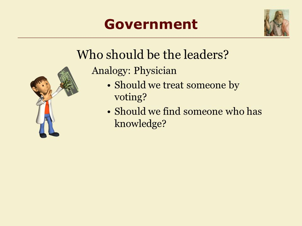 Government Who should be the leaders. Analogy: Physician Should we treat someone by voting.