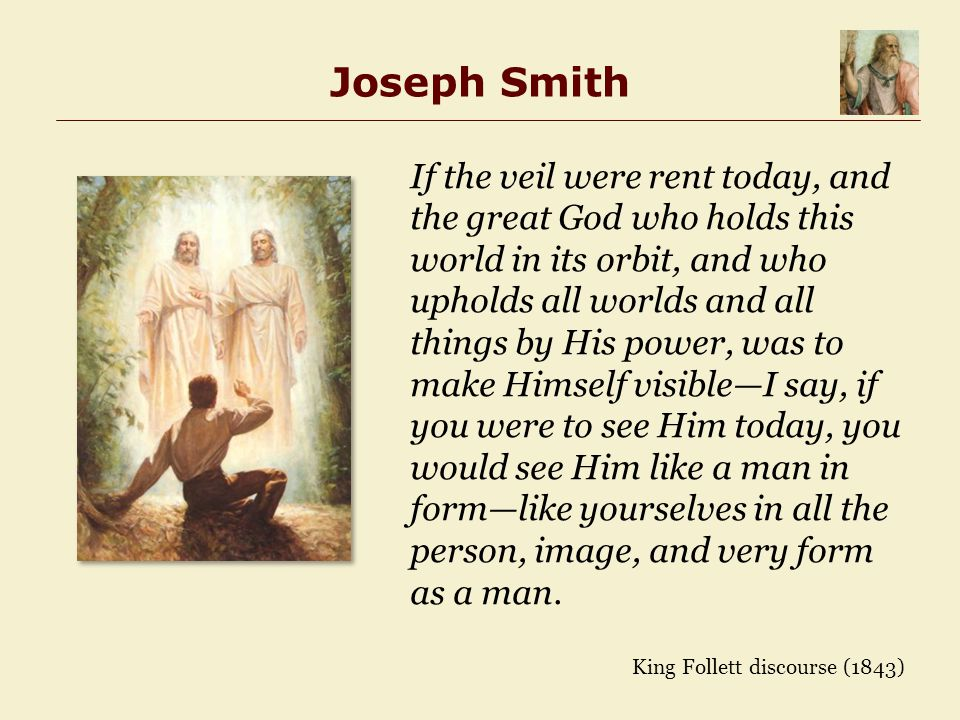 Joseph Smith If the veil were rent today, and the great God who holds this world in its orbit, and who upholds all worlds and all things by His power, was to make Himself visible—I say, if you were to see Him today, you would see Him like a man in form—like yourselves in all the person, image, and very form as a man.