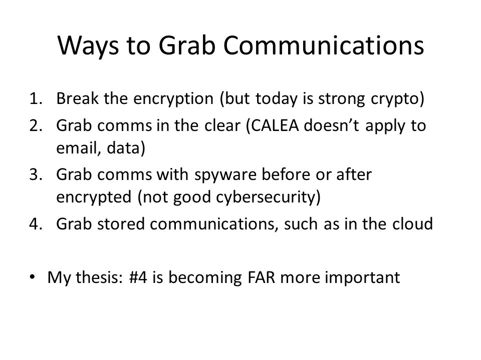 Ways to Grab Communications 1.Break the encryption (but today is strong crypto) 2.Grab comms in the clear (CALEA doesn't apply to email, data) 3.Grab comms with spyware before or after encrypted (not good cybersecurity) 4.Grab stored communications, such as in the cloud My thesis: #4 is becoming FAR more important