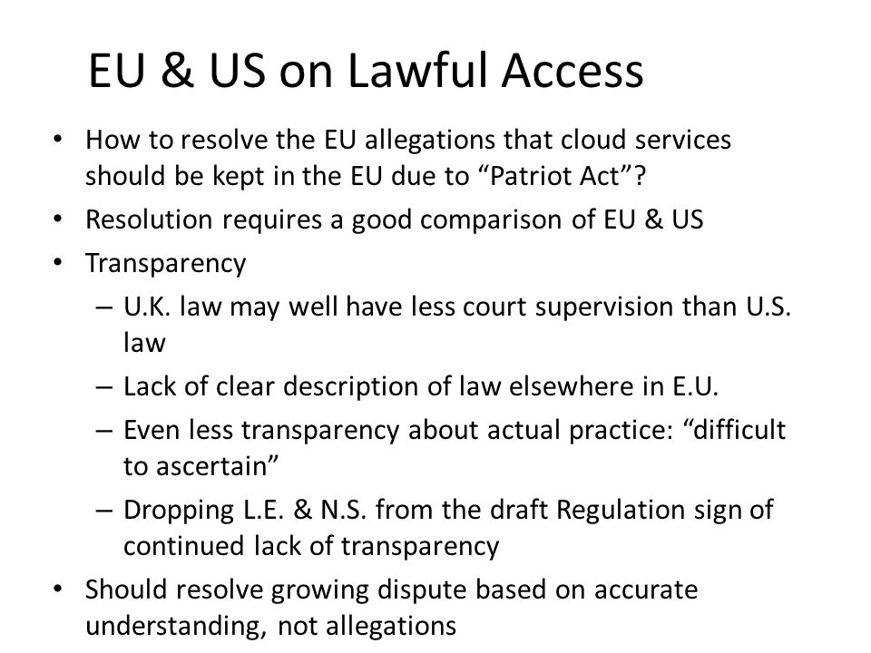 EU & US on Lawful Access How to resolve the EU allegations that cloud services should be kept in the EU due to Patriot Act .
