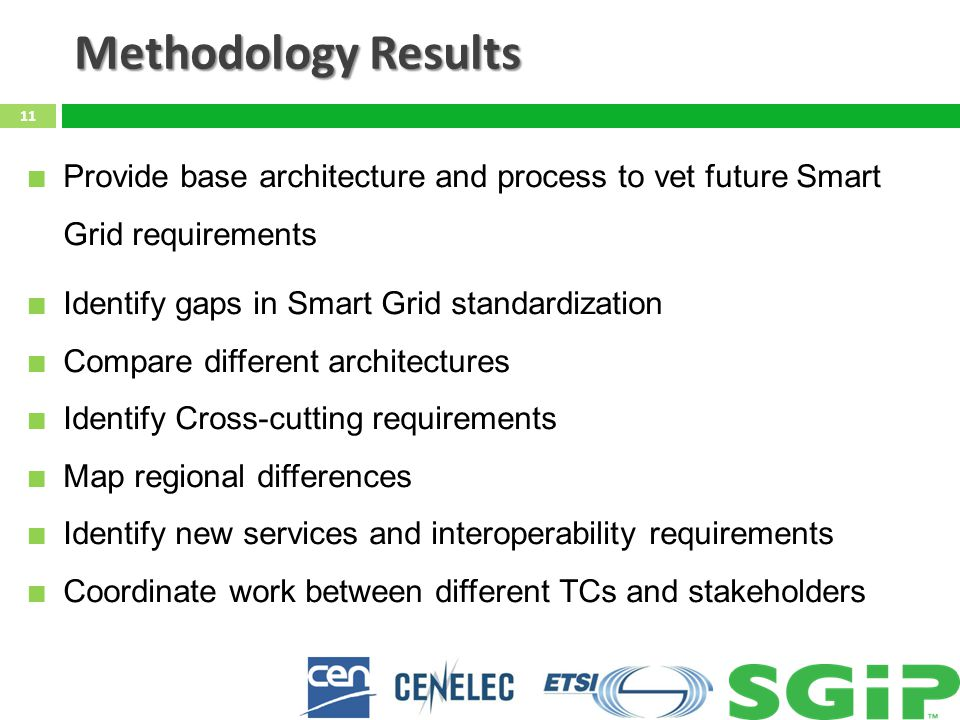 Methodology Results 11 Provide base architecture and process to vet future Smart Grid requirements Identify gaps in Smart Grid standardization Compare different architectures Identify Cross-cutting requirements Map regional differences Identify new services and interoperability requirements Coordinate work between different TCs and stakeholders