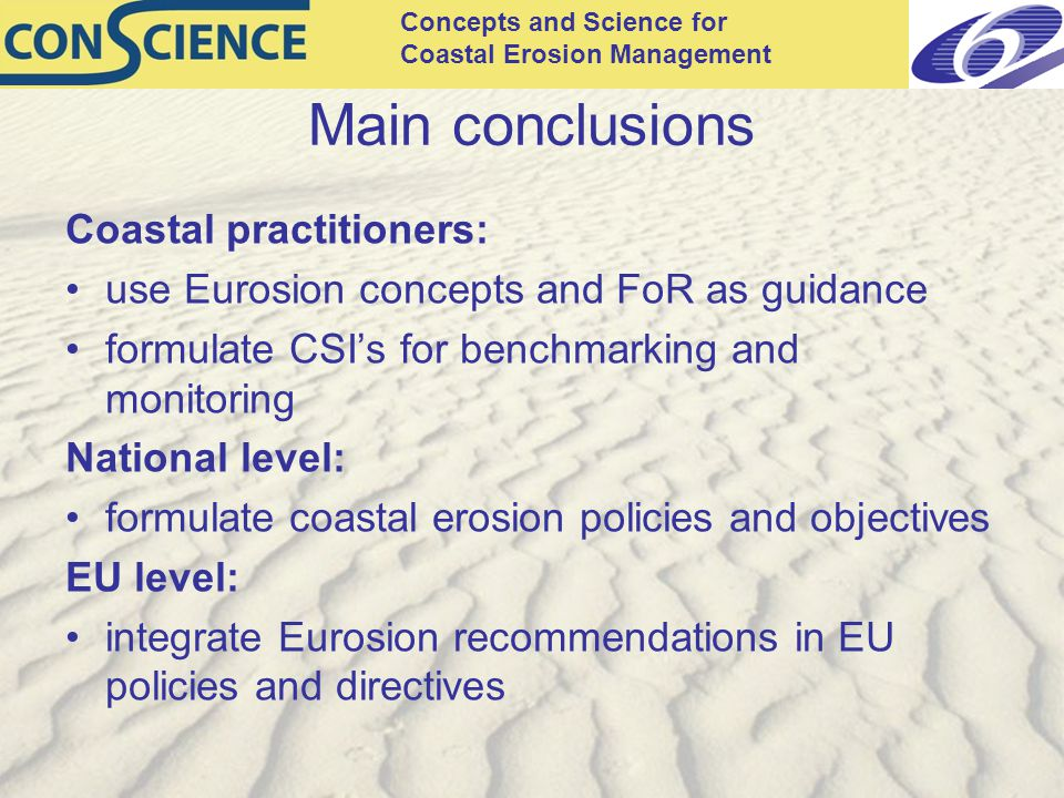 Concepts and Science for Coastal Erosion Management Main conclusions Coastal practitioners: use Eurosion concepts and FoR as guidance formulate CSI's for benchmarking and monitoring National level: formulate coastal erosion policies and objectives EU level: integrate Eurosion recommendations in EU policies and directives