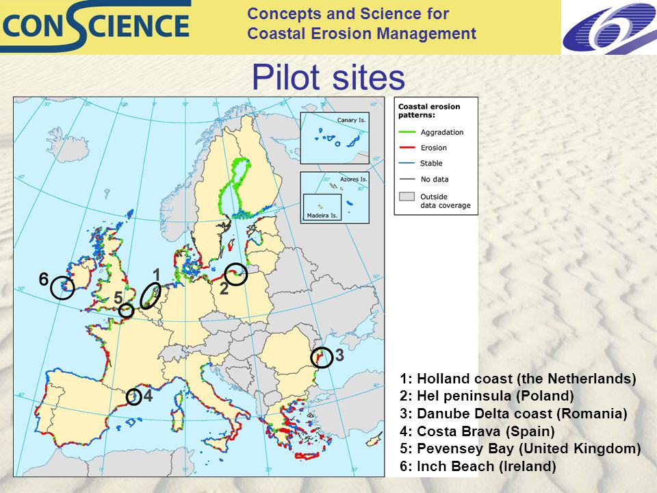 Concepts and Science for Coastal Erosion Management Pilot sites 1: Holland coast (the Netherlands) 2: Hel peninsula (Poland) 3: Danube Delta coast (Romania) 4: Costa Brava (Spain) 5: Pevensey Bay (United Kingdom) 6: Inch Beach (Ireland)