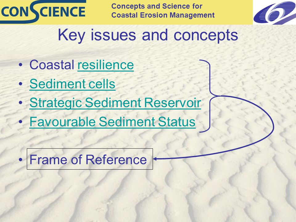 Concepts and Science for Coastal Erosion Management Key issues and concepts Coastal resilienceresilience Sediment cells Strategic Sediment Reservoir Favourable Sediment Status Frame of Reference