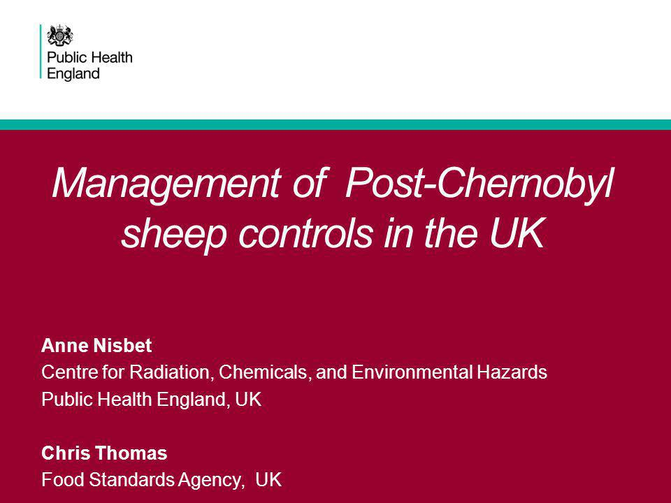 Management of Post-Chernobyl sheep controls in the UK Anne Nisbet Centre for Radiation, Chemicals, and Environmental Hazards Public Health England, UK Chris Thomas Food Standards Agency, UK