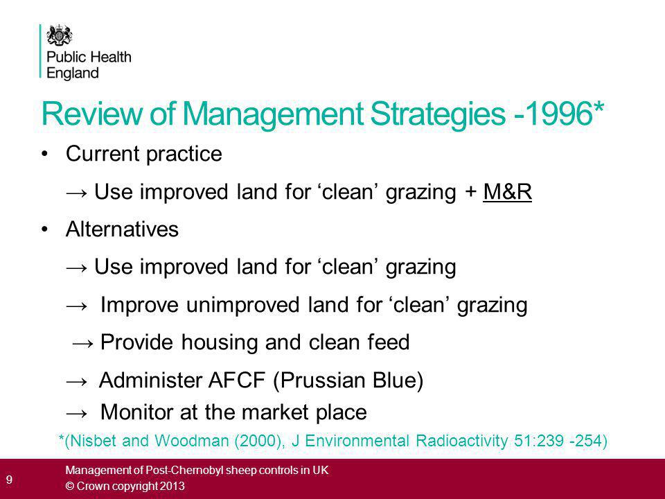 Findings of the 1996 review Wales (350 restricted farms) → No alternative strategy was practicable due to scale of the restrictions Cumbria (10 restricted farms) → Use improved land for 'clean' grazing → Monitor at the market place → Other options would have a high impact, low acceptability and would not be cost effective MAFF* decided to retain the current M&R scheme *Ministry of Agriculture, Fisheries and Food 10 Management of Post-Chernobyl sheep controls in UK © Crown copyright 2013