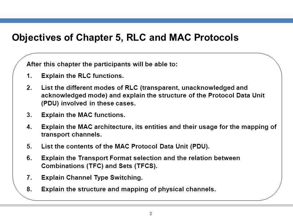 2 Objectives of Chapter 5, RLC and MAC Protocols After this chapter the participants will be able to: 1.Explain the RLC functions. 2.List the differen