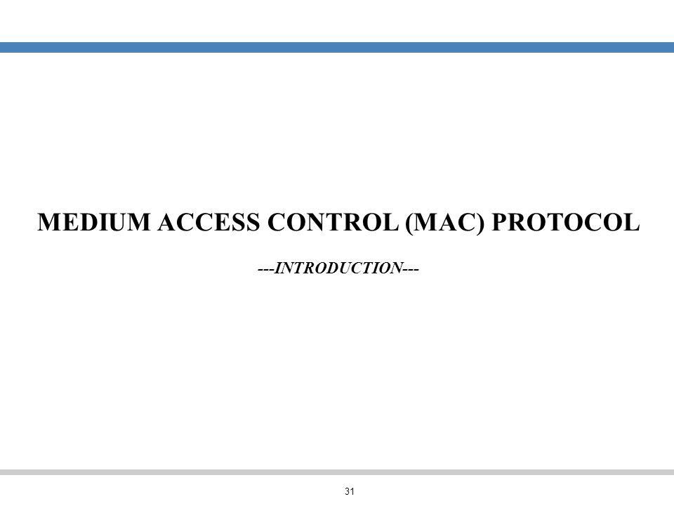 31 MEDIUM ACCESS CONTROL (MAC) PROTOCOL ---INTRODUCTION---