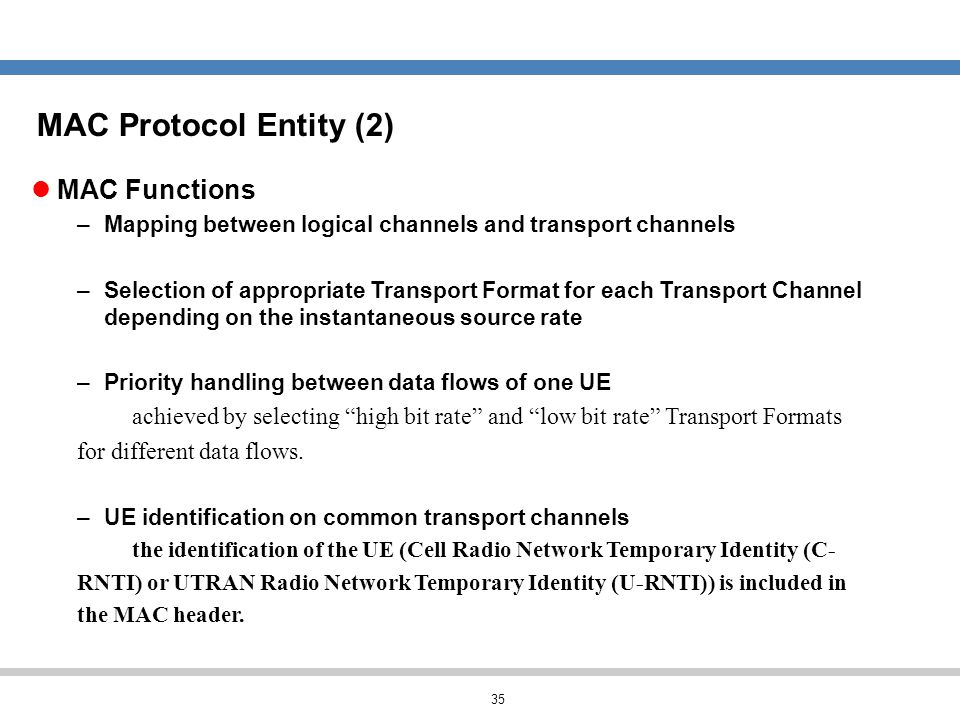 35 MAC Functions –Mapping between logical channels and transport channels –Selection of appropriate Transport Format for each Transport Channel depend