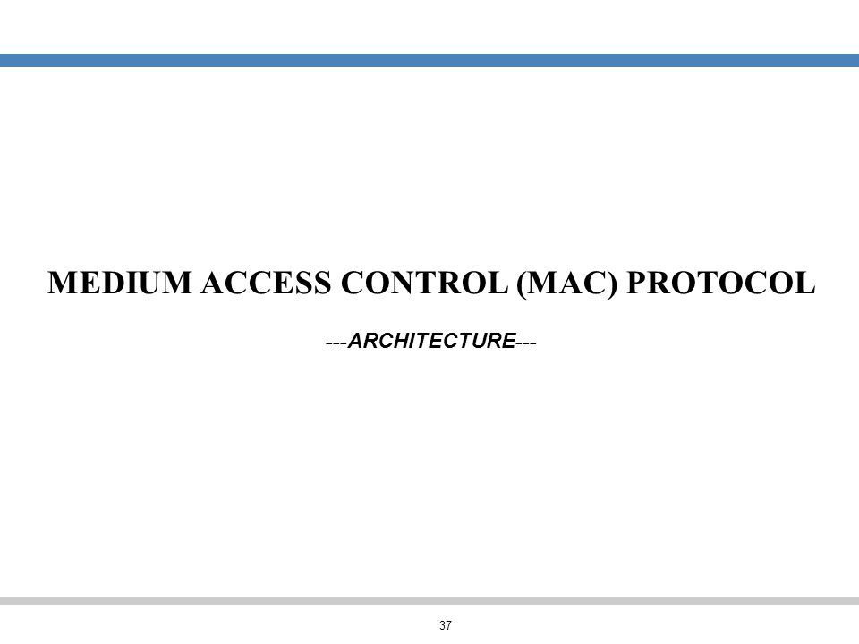 37 MEDIUM ACCESS CONTROL (MAC) PROTOCOL --- ARCHITECTURE ---