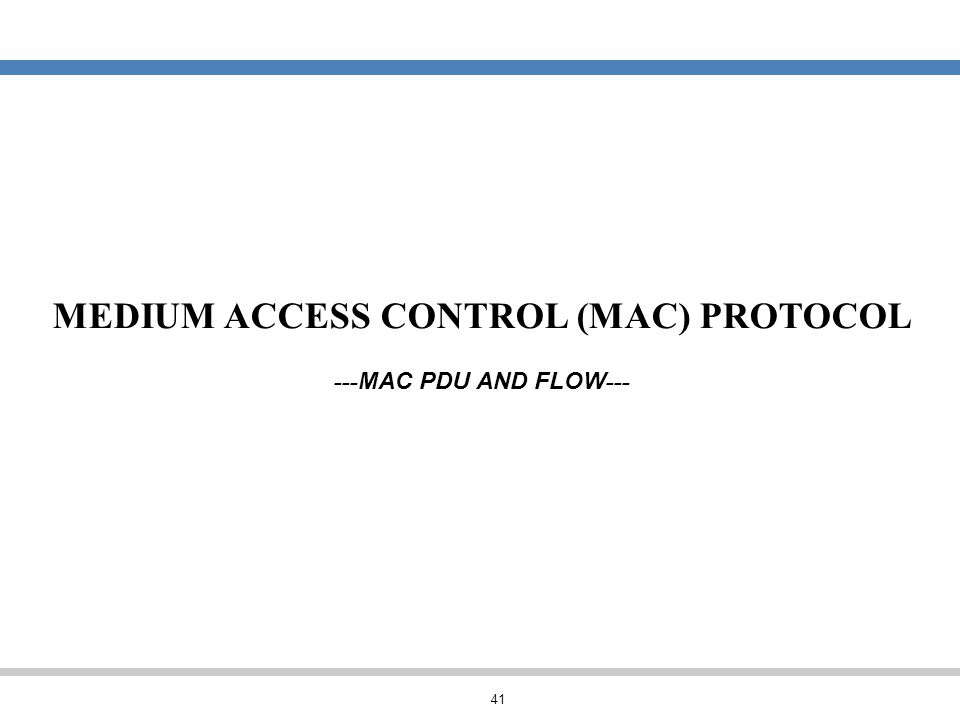 41 MEDIUM ACCESS CONTROL (MAC) PROTOCOL --- MAC PDU AND FLOW ---