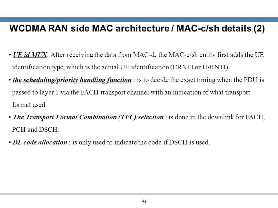 51 WCDMA RAN side MAC architecture / MAC-c/sh details (2) UE id MUX: After receiving the data from MAC-d, the MAC-c/sh entity first adds the UE identi