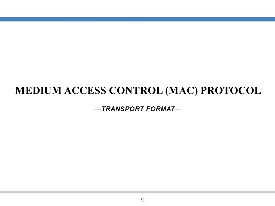 53 MEDIUM ACCESS CONTROL (MAC) PROTOCOL --- TRANSPORT FORMAT ---