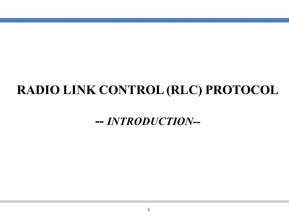 6 RADIO LINK CONTROL (RLC) PROTOCOL -- INTRODUCTION--