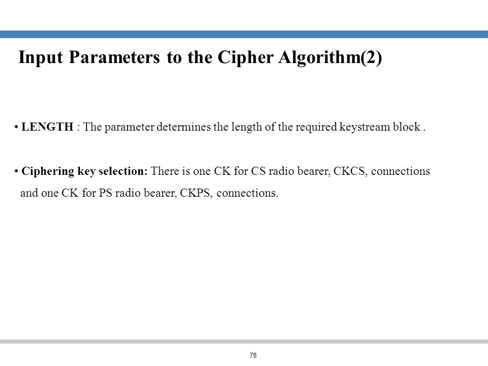 78 Input Parameters to the Cipher Algorithm(2) LENGTH : The parameter determines the length of the required keystream block. Ciphering key selection: