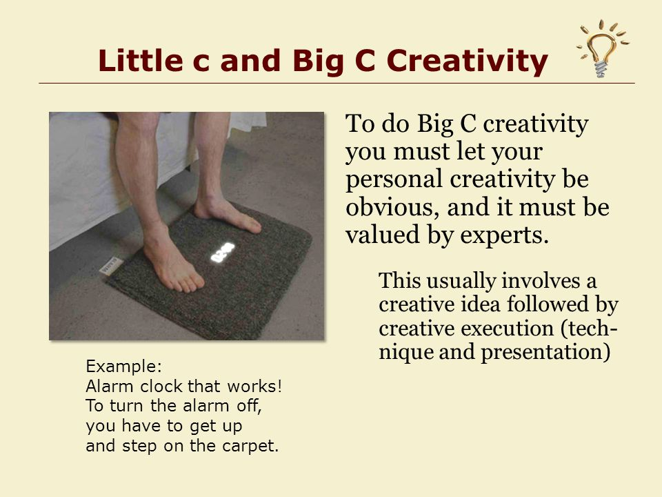Little c and Big C Creativity To do Big C creativity you must let your personal creativity be obvious, and it must be valued by experts.