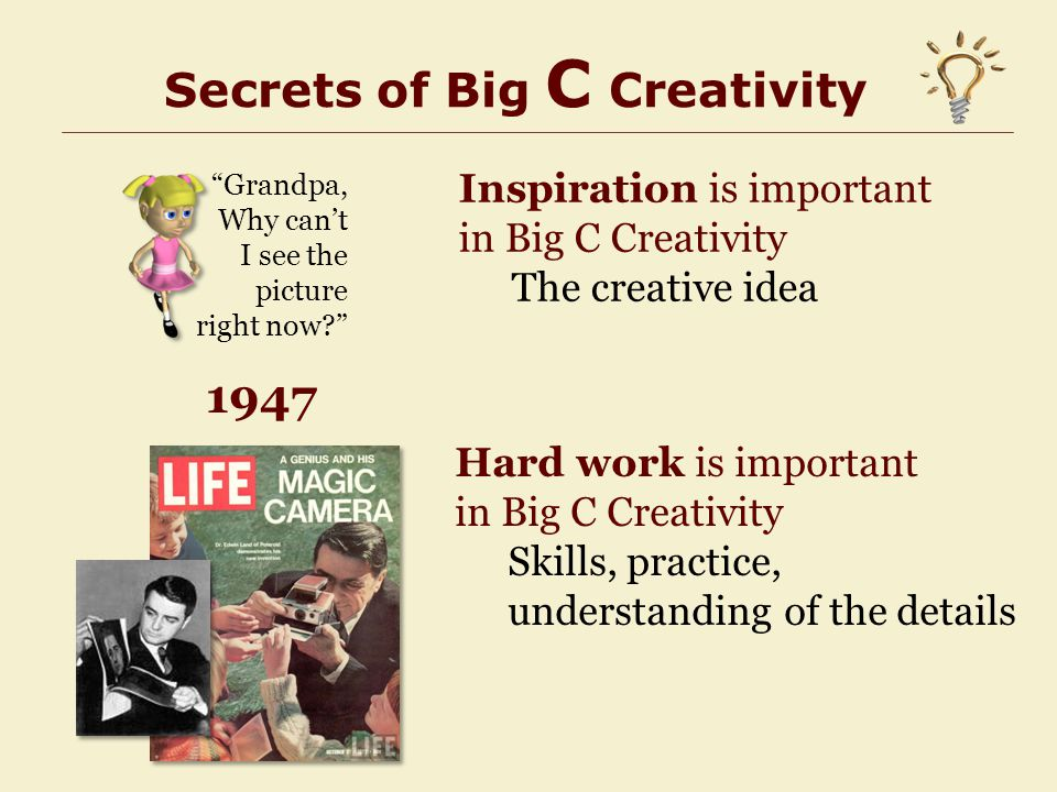 Secrets of Big C Creativity Hard work is important in Big C Creativity Skills, practice, understanding of the details Inspiration is important in Big C Creativity The creative idea Grandpa, Why can't I see the picture right now? 1947