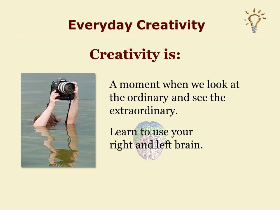 Everyday Creativity Creativity is: A moment when we look at the ordinary and see the extraordinary.