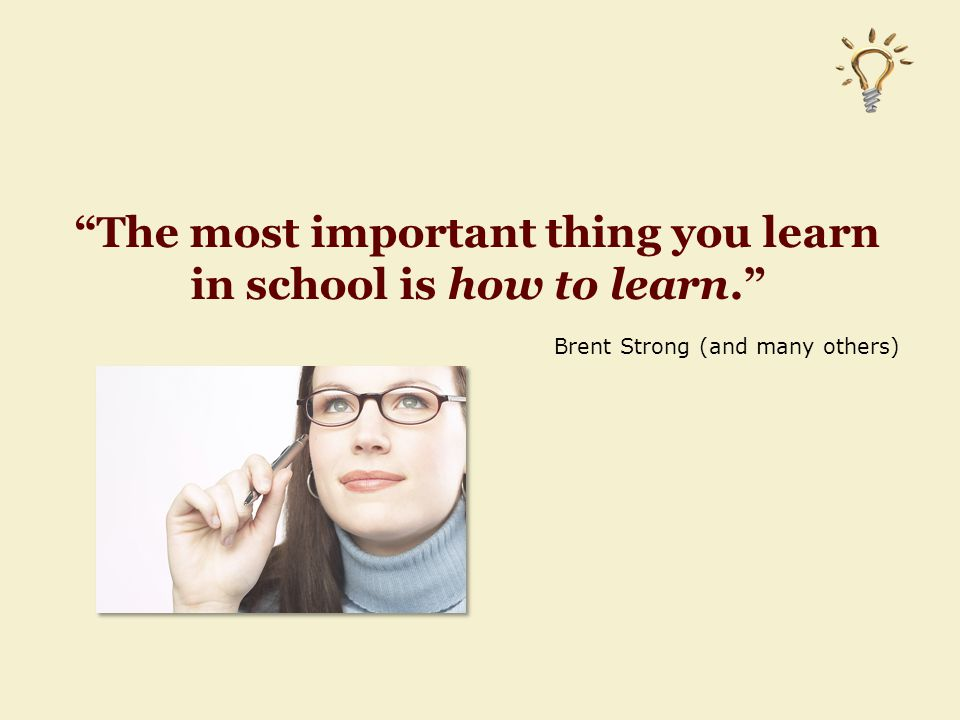 The most important thing you learn in school is how to learn. Brent Strong (and many others)