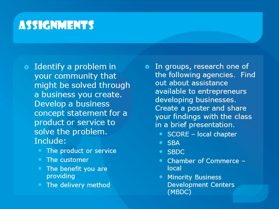 Assignments  Identify a problem in your community that might be solved through a business you create. Develop a business concept statement for a prod