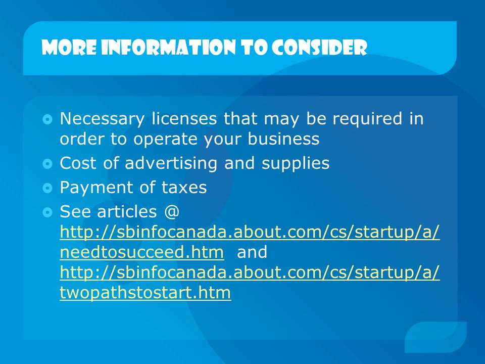More information to consider  Necessary licenses that may be required in order to operate your business  Cost of advertising and supplies  Payment