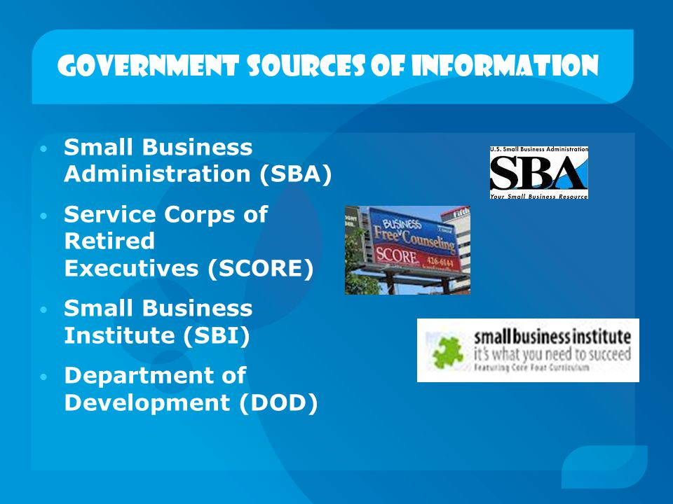 Government sources of information Small Business Administration (SBA) Service Corps of Retired Executives (SCORE) Small Business Institute (SBI) Depar