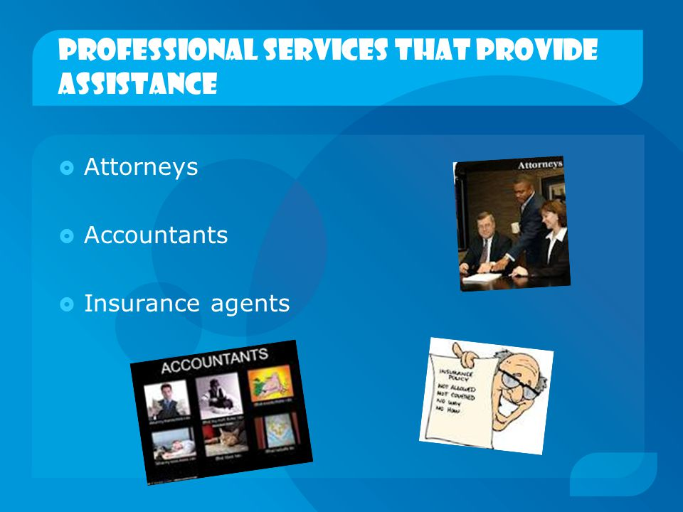 Professional services that provide assistance  Attorneys  Accountants  Insurance agents