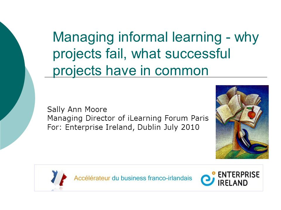 Managing informal learning - why projects fail, what successful projects have in common Sally Ann Moore Managing Director of iLearning Forum Paris For: Enterprise Ireland, Dublin July 2010