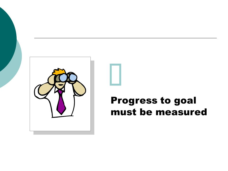 Progress to goal must be measured 