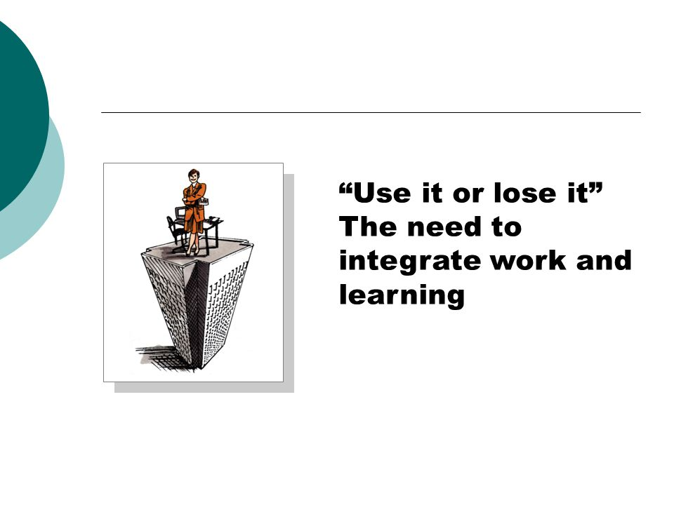 Use it or lose it The need to integrate work and learning