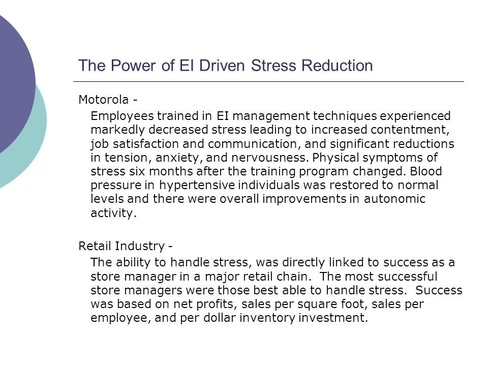 The Power of EI Driven Stress Reduction Motorola - Employees trained in EI management techniques experienced markedly decreased stress leading to increased contentment, job satisfaction and communication, and significant reductions in tension, anxiety, and nervousness.