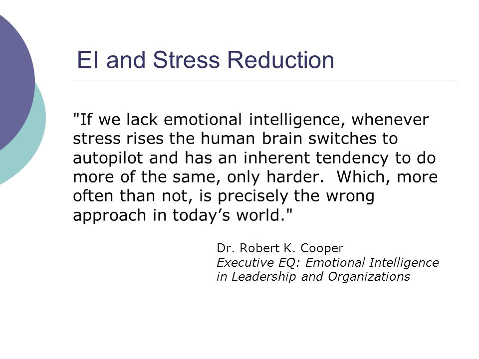 EI and Stress Reduction If we lack emotional intelligence, whenever stress rises the human brain switches to autopilot and has an inherent tendency to do more of the same, only harder.