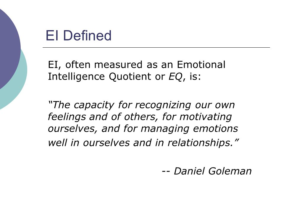 EI Defined EI, often measured as an Emotional Intelligence Quotient or EQ, is: The capacity for recognizing our own feelings and of others, for motivating ourselves, and for managing emotions well in ourselves and in relationships. -- Daniel Goleman