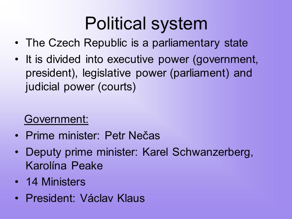 Political system The Czech Republic is a parliamentary state It is divided into executive power (government, president), legislative power (parliament) and judicial power (courts) Government: Prime minister: Petr Nečas Deputy prime minister: Karel Schwanzerberg, Karolína Peake 14 Ministers President: Václav Klaus