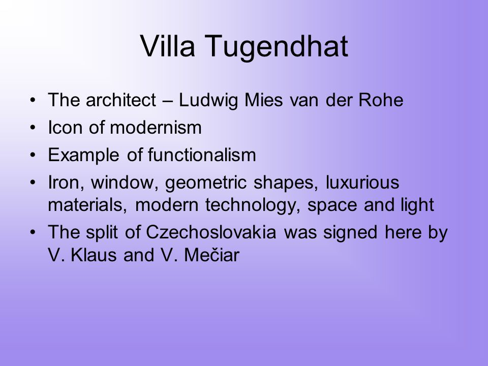 Villa Tugendhat The architect – Ludwig Mies van der Rohe Icon of modernism Example of functionalism Iron, window, geometric shapes, luxurious materials, modern technology, space and light The split of Czechoslovakia was signed here by V.