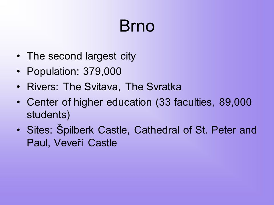 Brno The second largest city Population: 379,000 Rivers: The Svitava, The Svratka Center of higher education (33 faculties, 89,000 students) Sites: Špilberk Castle, Cathedral of St.