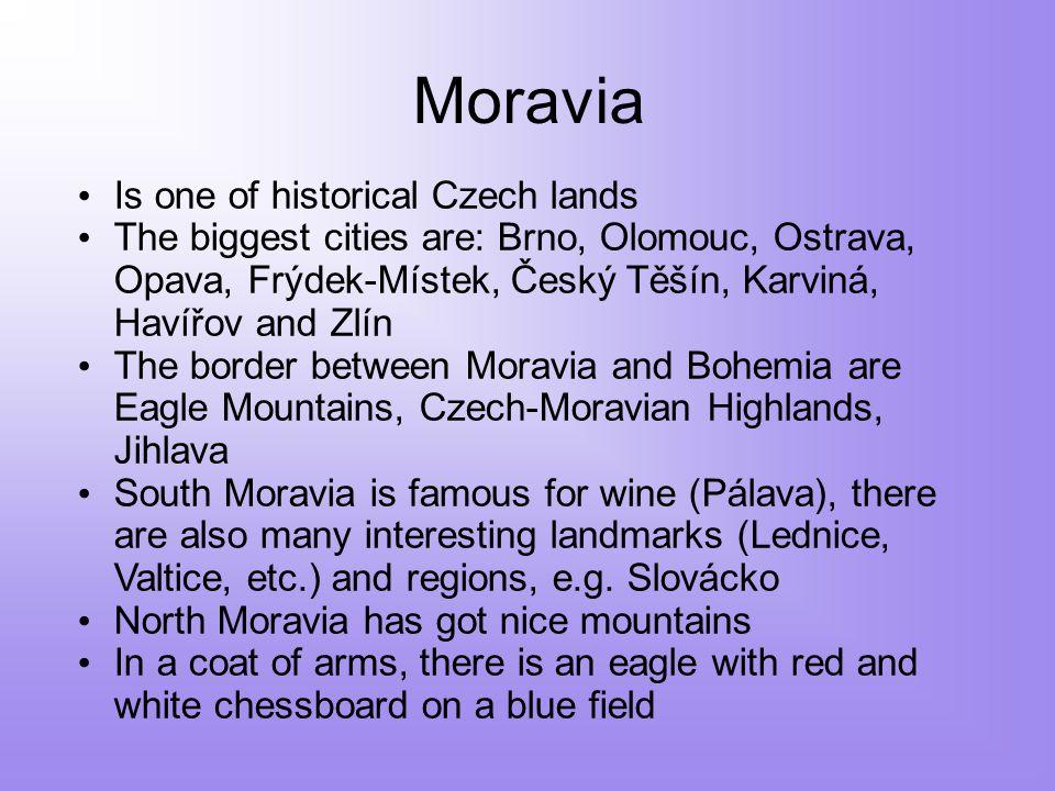 Moravia Is one of historical Czech lands The biggest cities are: Brno, Olomouc, Ostrava, Opava, Frýdek-Místek, Český Těšín, Karviná, Havířov and Zlín The border between Moravia and Bohemia are Eagle Mountains, Czech-Moravian Highlands, Jihlava South Moravia is famous for wine (Pálava), there are also many interesting landmarks (Lednice, Valtice, etc.) and regions, e.g.
