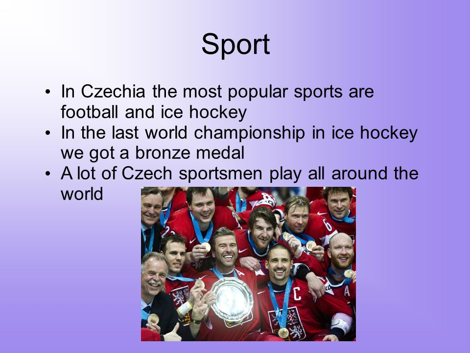 Sport In Czechia the most popular sports are football and ice hockey In the last world championship in ice hockey we got a bronze medal A lot of Czech sportsmen play all around the world