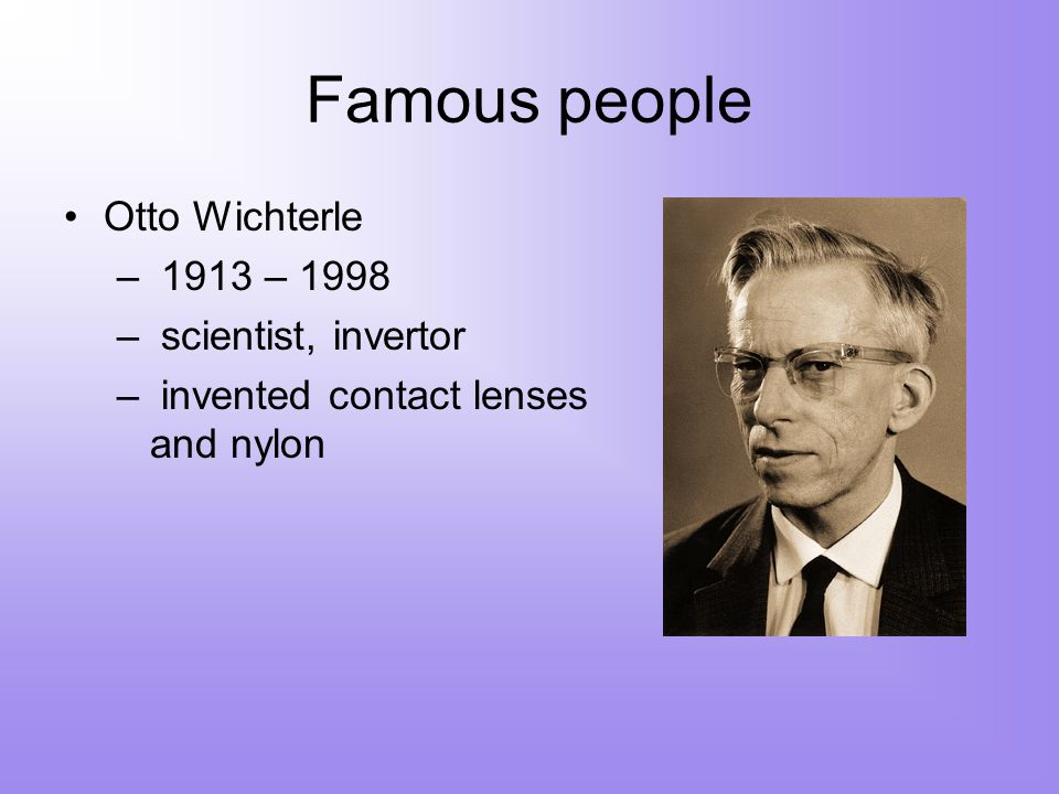 Famous people Otto Wichterle – 1913 – 1998 – scientist, invertor – invented contact lenses and nylon