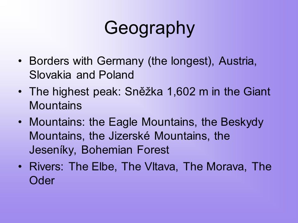 Geography Borders with Germany (the longest), Austria, Slovakia and Poland The highest peak: Sněžka 1,602 m in the Giant Mountains Mountains: the Eagle Mountains, the Beskydy Mountains, the Jizerské Mountains, the Jeseníky, Bohemian Forest Rivers: The Elbe, The Vltava, The Morava, The Oder
