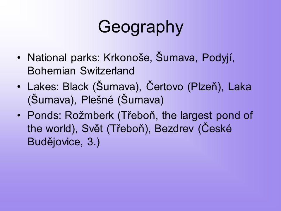 Geography National parks: Krkonoše, Šumava, Podyjí, Bohemian Switzerland Lakes: Black (Šumava), Čertovo (Plzeň), Laka (Šumava), Plešné (Šumava) Ponds: Rožmberk (Třeboň, the largest pond of the world), Svět (Třeboň), Bezdrev (České Budějovice, 3.)