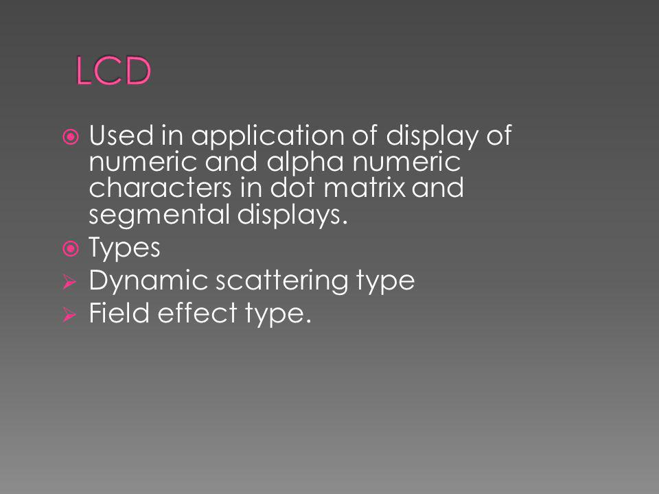  Used in application of display of numeric and alpha numeric characters in dot matrix and segmental displays.  Types  Dynamic scattering type  Fie