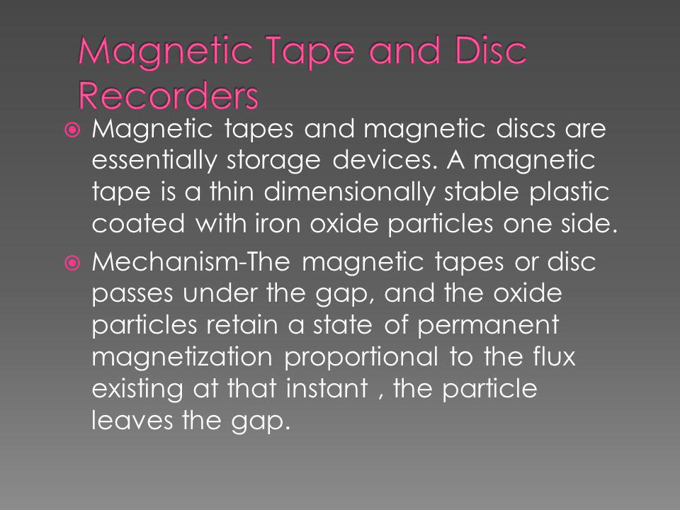  Magnetic tapes and magnetic discs are essentially storage devices. A magnetic tape is a thin dimensionally stable plastic coated with iron oxide par
