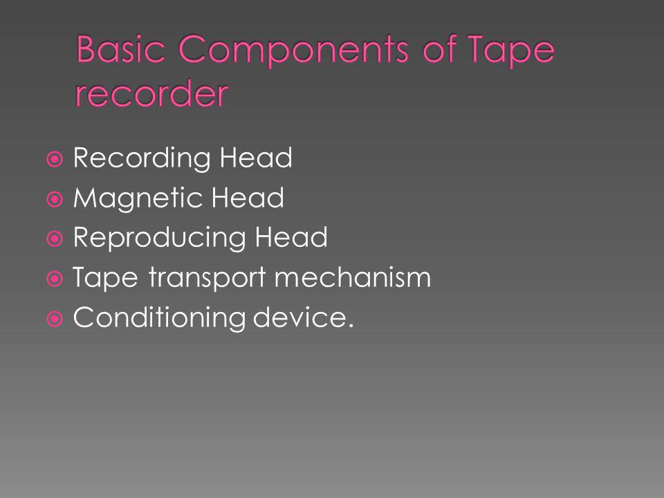  Recording Head  Magnetic Head  Reproducing Head  Tape transport mechanism  Conditioning device.