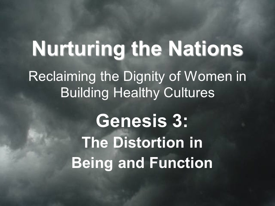 Nurturing the Nations Nurturing the Nations Reclaiming the Dignity of Women in Building Healthy Cultures Genesis 3: The Distortion in Being and Function