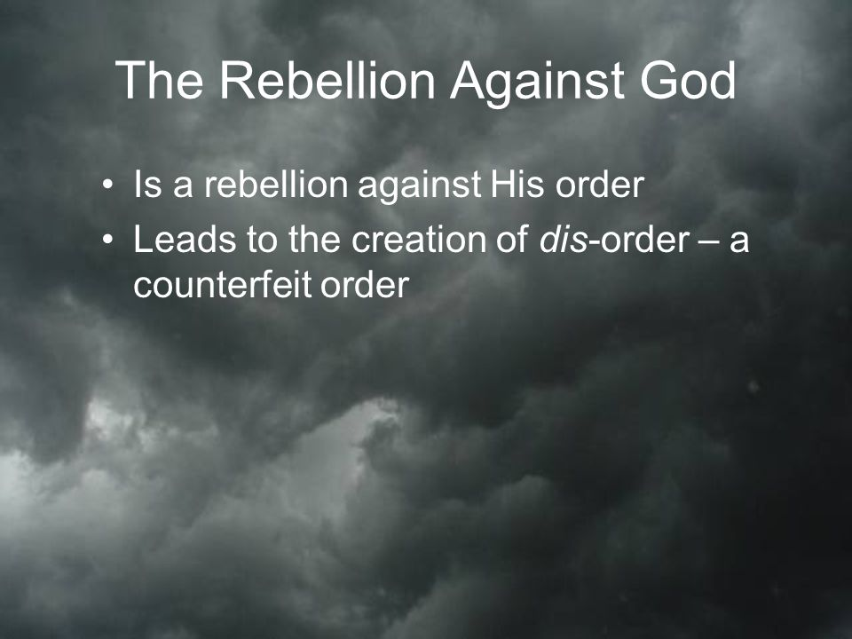 The Rebellion Against God Is a rebellion against His order Leads to the creation of dis-order – a counterfeit order