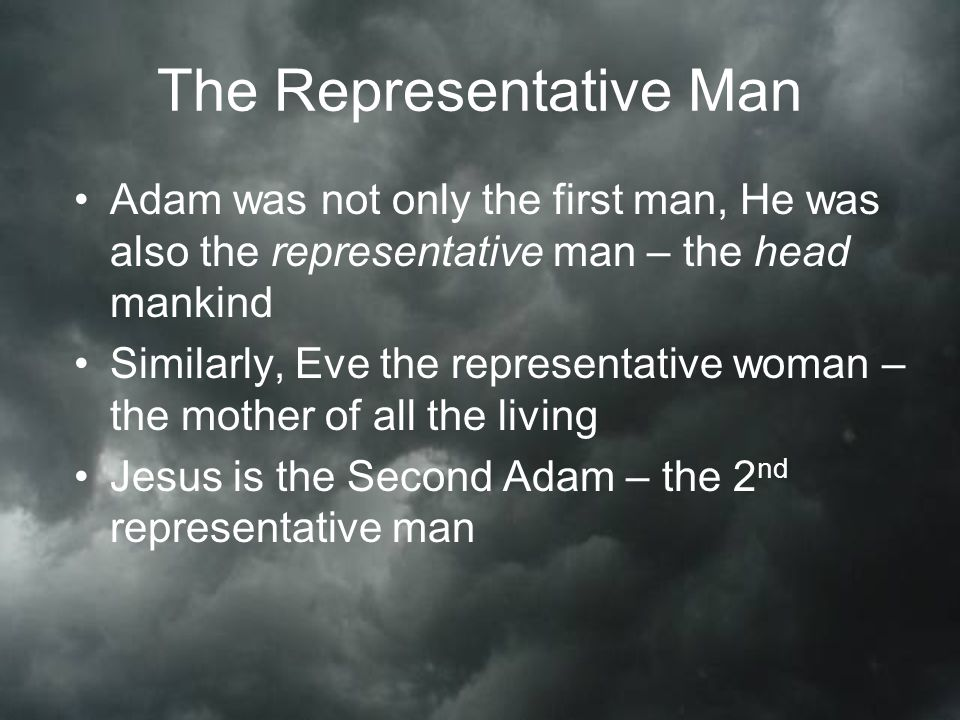 The Representative Man Adam was not only the first man, He was also the representative man – the head mankind Similarly, Eve the representative woman – the mother of all the living Jesus is the Second Adam – the 2 nd representative man
